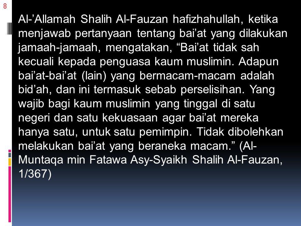 8 Al-'Allamah Shalih Al-Fauzan hafizhahullah, ketika menjawab pertanyaan tentang bai'at yang dilakukan jamaah-jamaah, mengatakan, Bai'at tidak sah kecuali kepada penguasa kaum muslimin.