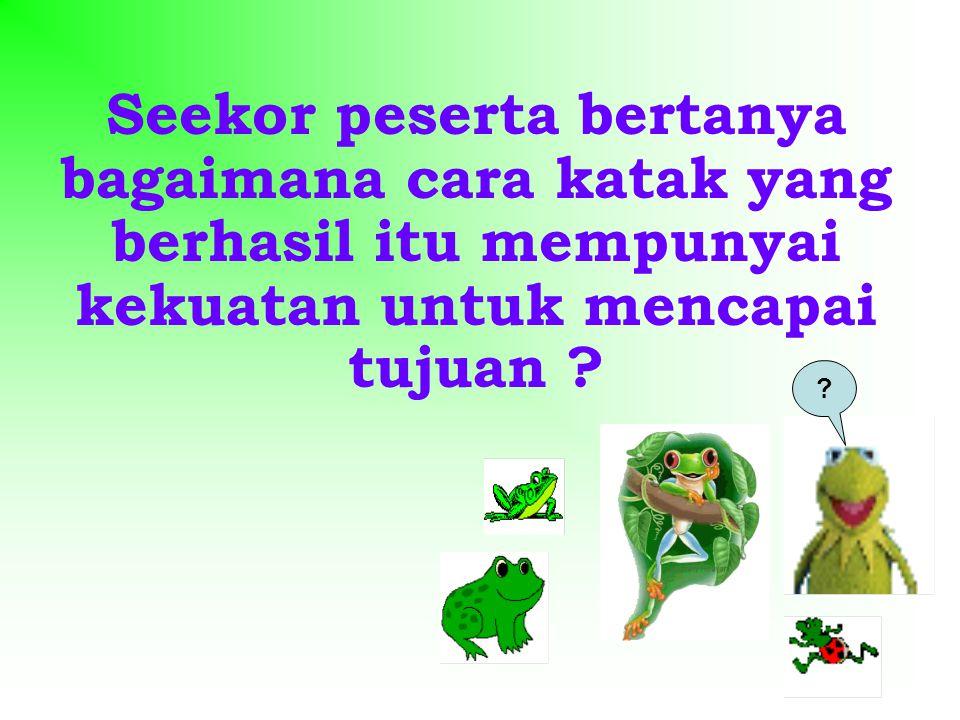 Seekor peserta bertanya bagaimana cara katak yang berhasil itu mempunyai kekuatan untuk mencapai tujuan ? ?