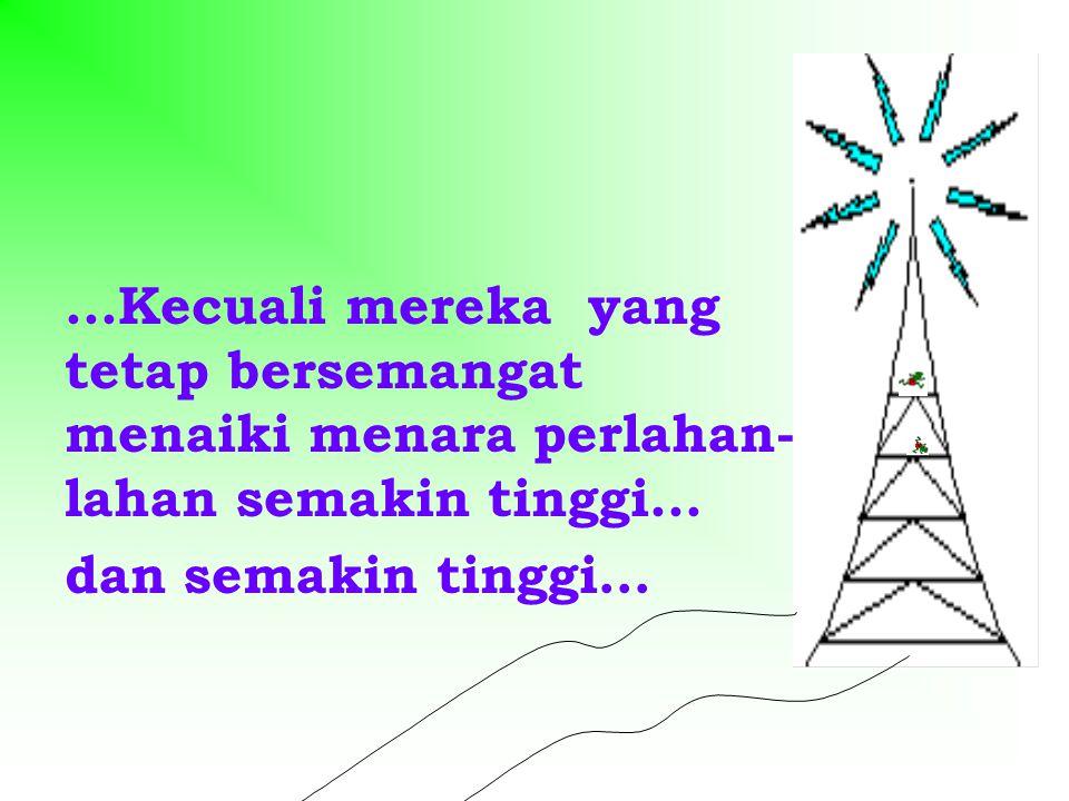 ...Kecuali mereka yang tetap bersemangat menaiki menara perlahan- lahan semakin tinggi... dan semakin tinggi…