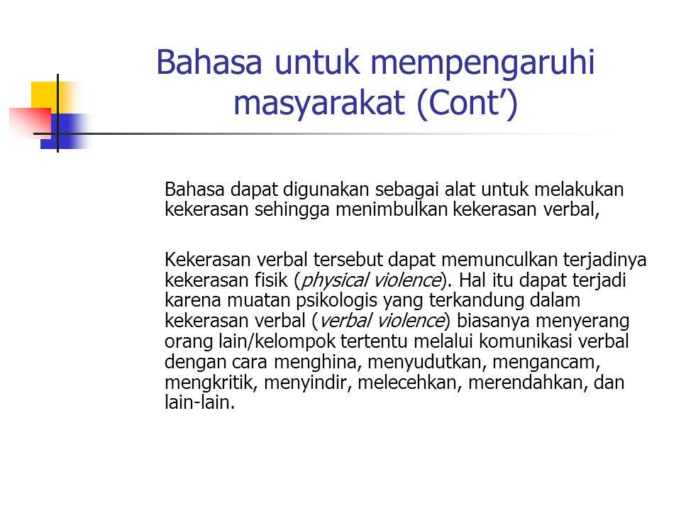 Bahasa untuk mempengaruhi masyarakat (Cont') Bahasa dapat digunakan sebagai alat untuk melakukan kekerasan sehingga menimbulkan kekerasan verbal, Keke