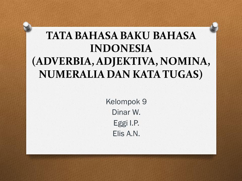 TATA BAHASA BAKU BAHASA INDONESIA (ADVERBIA, ADJEKTIVA, NOMINA, NUMERALIA DAN KATA TUGAS) Kelompok 9 Dinar W. Eggi I.P. Elis A.N.