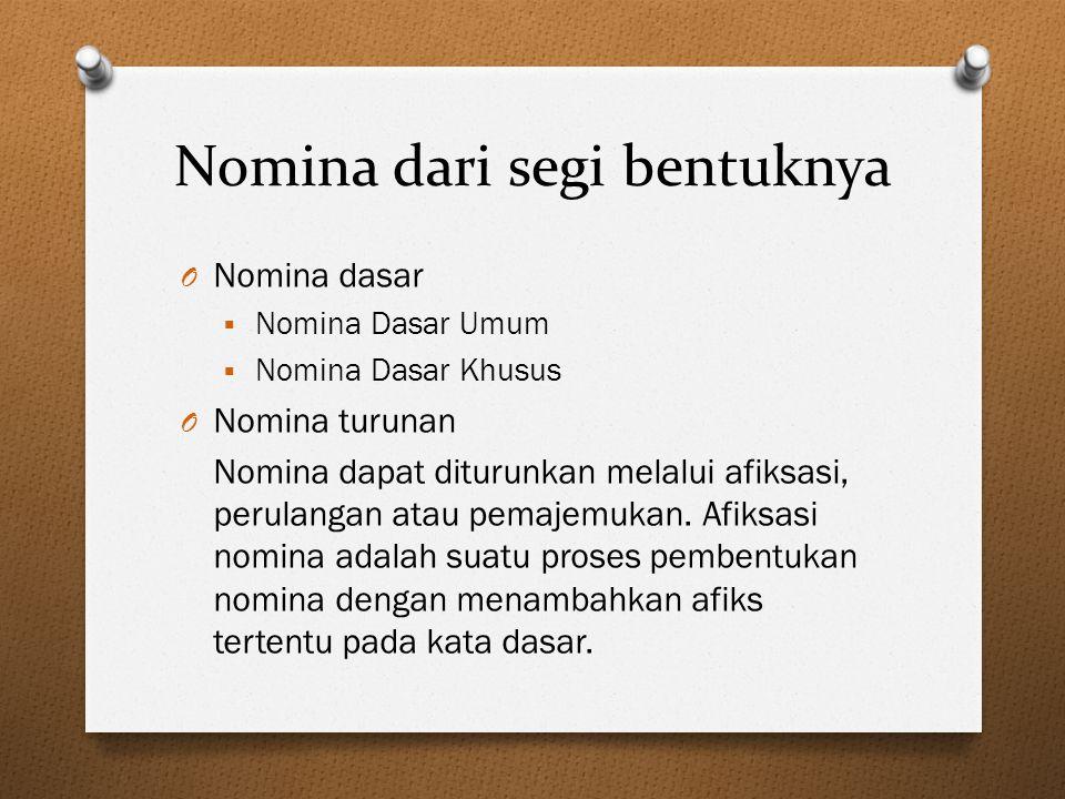 Nomina dari segi bentuknya O Nomina dasar  Nomina Dasar Umum  Nomina Dasar Khusus O Nomina turunan Nomina dapat diturunkan melalui afiksasi, perulan