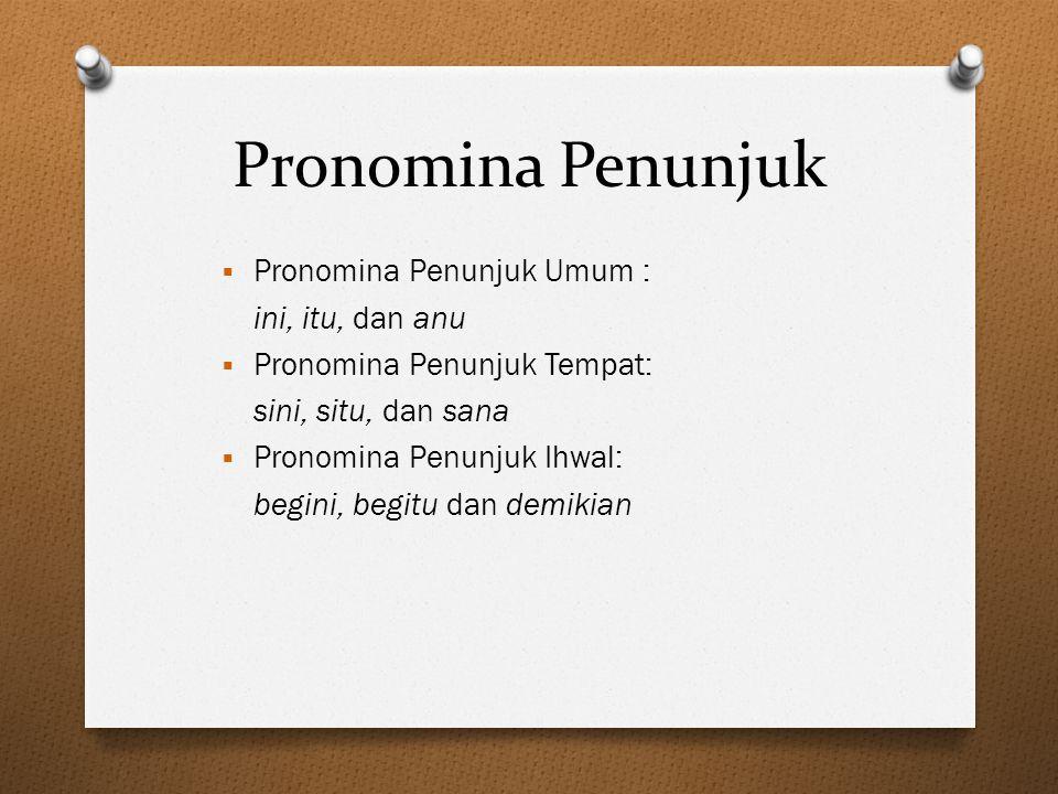 Pronomina Penunjuk  Pronomina Penunjuk Umum : ini, itu, dan anu  Pronomina Penunjuk Tempat: sini, situ, dan sana  Pronomina Penunjuk Ihwal: begini,