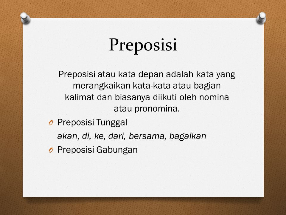 Preposisi Preposisi atau kata depan adalah kata yang merangkaikan kata-kata atau bagian kalimat dan biasanya diikuti oleh nomina atau pronomina. O Pre