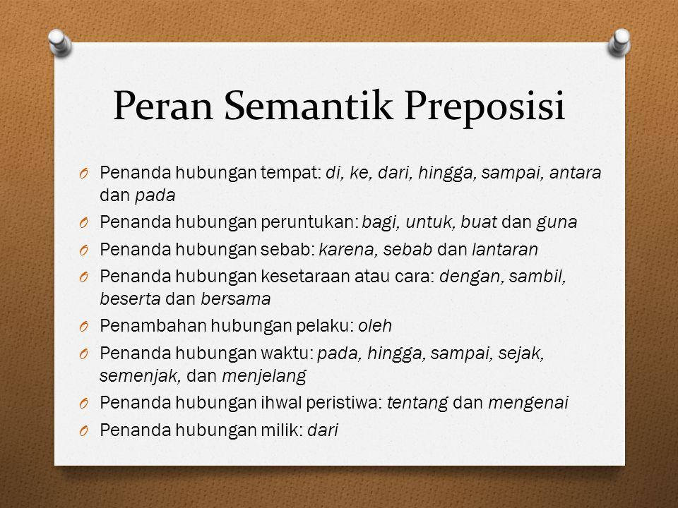 Peran Semantik Preposisi O Penanda hubungan tempat: di, ke, dari, hingga, sampai, antara dan pada O Penanda hubungan peruntukan: bagi, untuk, buat dan
