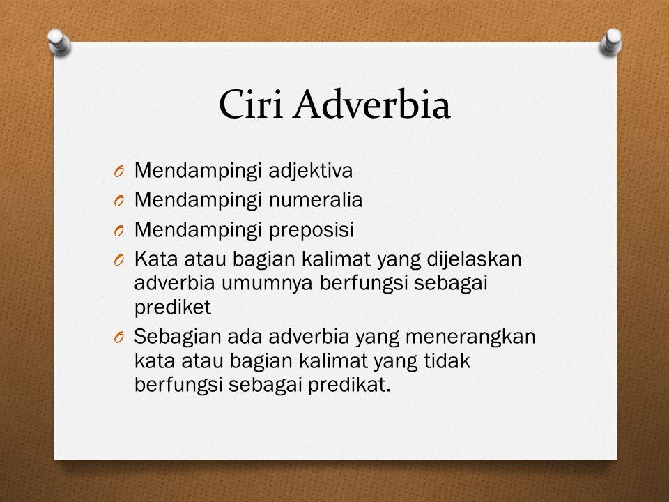 Ciri Adverbia O Mendampingi adjektiva O Mendampingi numeralia O Mendampingi preposisi O Kata atau bagian kalimat yang dijelaskan adverbia umumnya berf