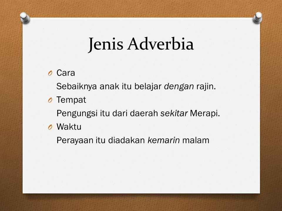 Jenis Adverbia O Cara Sebaiknya anak itu belajar dengan rajin. O Tempat Pengungsi itu dari daerah sekitar Merapi. O Waktu Perayaan itu diadakan kemari