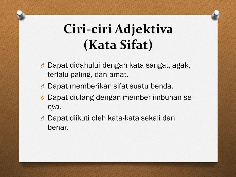 Ciri-ciri Adjektiva (Kata Sifat) O Dapat didahului dengan kata sangat, agak, terlalu paling, dan amat. O Dapat memberikan sifat suatu benda. O Dapat d