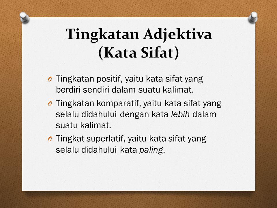 Tingkatan Adjektiva (Kata Sifat) O Tingkatan positif, yaitu kata sifat yang berdiri sendiri dalam suatu kalimat. O Tingkatan komparatif, yaitu kata si