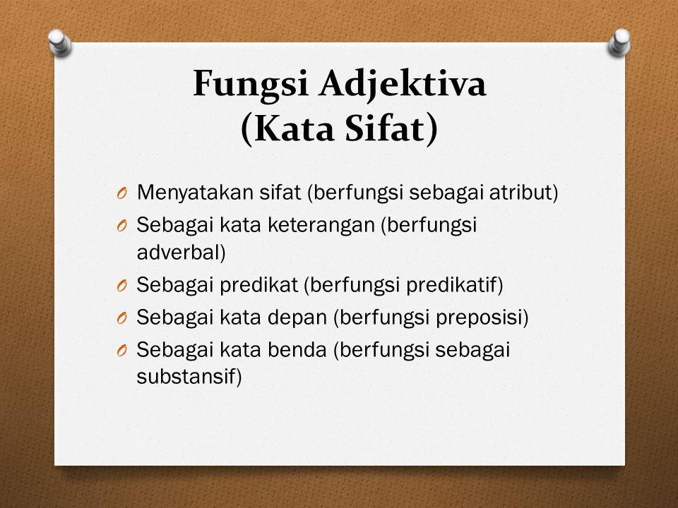 Fungsi Adjektiva (Kata Sifat) O Menyatakan sifat (berfungsi sebagai atribut) O Sebagai kata keterangan (berfungsi adverbal) O Sebagai predikat (berfun