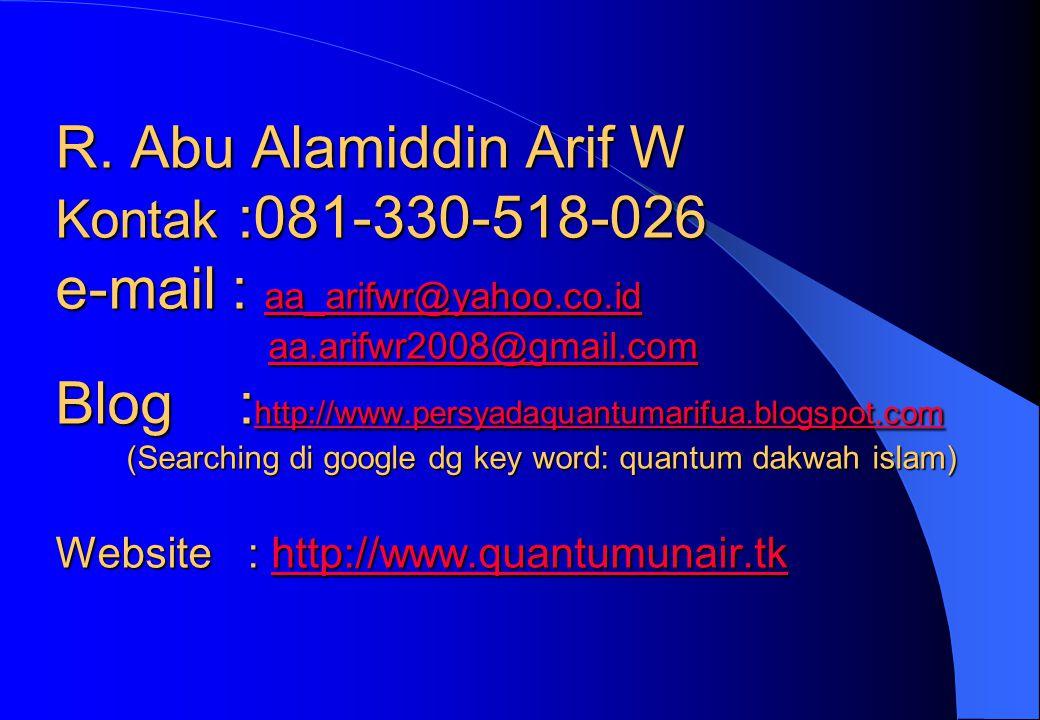 R. Abu Alamiddin Arif W Kontak :081-330-518-026 e-mail : aa_arifwr@yahoo.co.id aa.arifwr2008@gmail.com Blog : http://www.persyadaquantumarifua.blogspo