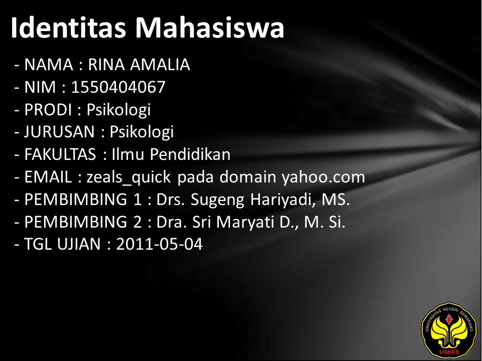 Identitas Mahasiswa - NAMA : RINA AMALIA - NIM : 1550404067 - PRODI : Psikologi - JURUSAN : Psikologi - FAKULTAS : Ilmu Pendidikan - EMAIL : zeals_quick pada domain yahoo.com - PEMBIMBING 1 : Drs.