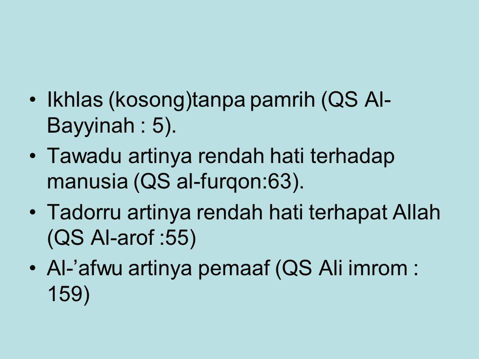 Ikhlas (kosong)tanpa pamrih (QS Al- Bayyinah : 5). Tawadu artinya rendah hati terhadap manusia (QS al-furqon:63). Tadorru artinya rendah hati terhapat