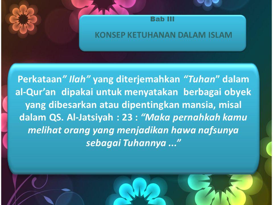 Bab III KONSEP KETUHANAN DALAM ISLAM Perkataan Ilah yang diterjemahkan Tuhan dalam al-Qur'an dipakai untuk menyatakan berbagai obyek yang dibesarkan atau dipentingkan mansia, misal dalam QS.