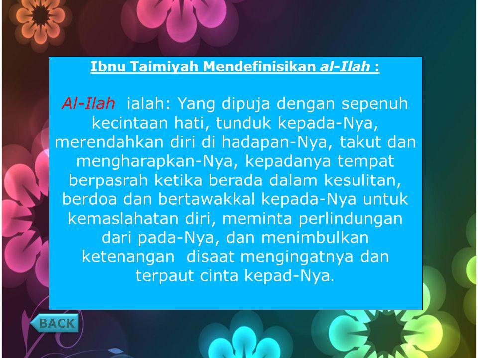 BACK Ibnu Taimiyah Mendefinisikan al-Ilah : Al-Ilah ialah: Yang dipuja dengan sepenuh kecintaan hati, tunduk kepada-Nya, merendahkan diri di hadapan-Nya, takut dan mengharapkan-Nya, kepadanya tempat berpasrah ketika berada dalam kesulitan, berdoa dan bertawakkal kepada-Nya untuk kemaslahatan diri, meminta perlindungan dari pada-Nya, dan menimbulkan ketenangan disaat mengingatnya dan terpaut cinta kepad-Nya.