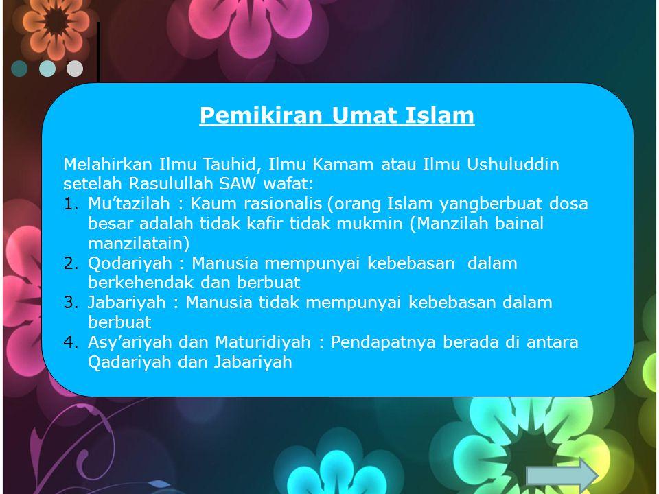 Pemikiran Umat Islam Melahirkan Ilmu Tauhid, Ilmu Kamam atau Ilmu Ushuluddin setelah Rasulullah SAW wafat: 1.Mu'tazilah : Kaum rasionalis (orang Islam yangberbuat dosa besar adalah tidak kafir tidak mukmin (Manzilah bainal manzilatain) 2.Qodariyah : Manusia mempunyai kebebasan dalam berkehendak dan berbuat 3.Jabariyah : Manusia tidak mempunyai kebebasan dalam berbuat 4.Asy'ariyah dan Maturidiyah : Pendapatnya berada di antara Qadariyah dan Jabariyah