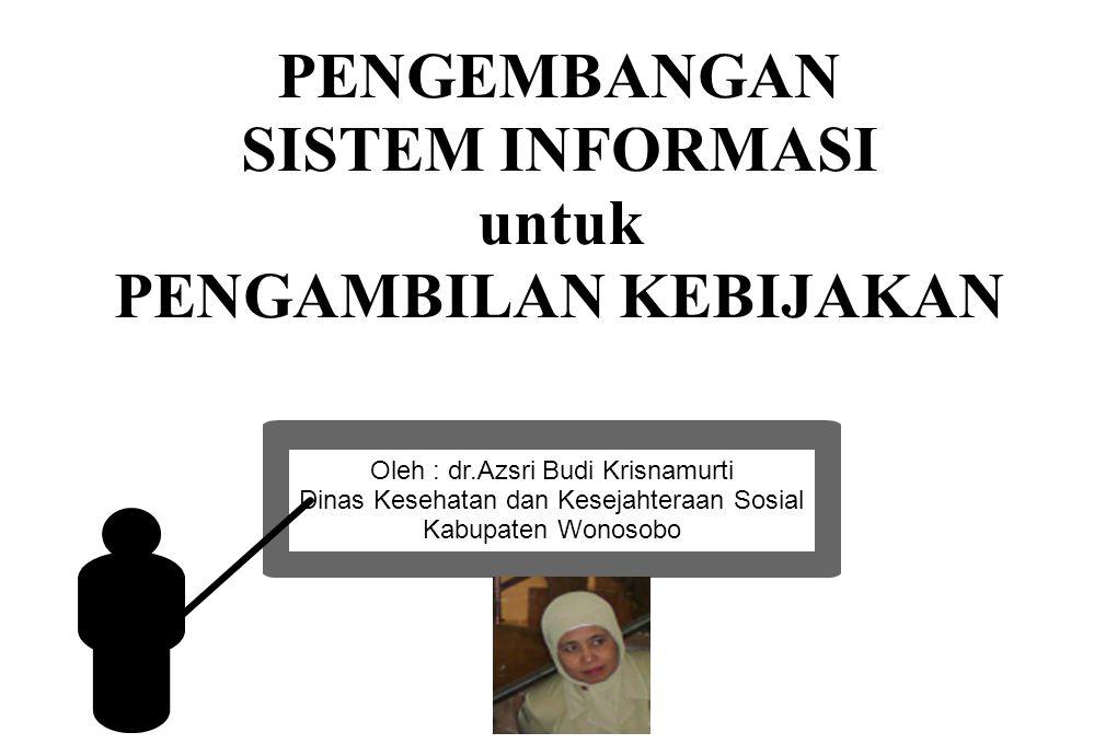 PENGEMBANGAN SISTEM INFORMASI untuk PENGAMBILAN KEBIJAKAN Oleh : dr.Azsri Budi Krisnamurti Dinas Kesehatan dan Kesejahteraan Sosial Kabupaten Wonosobo