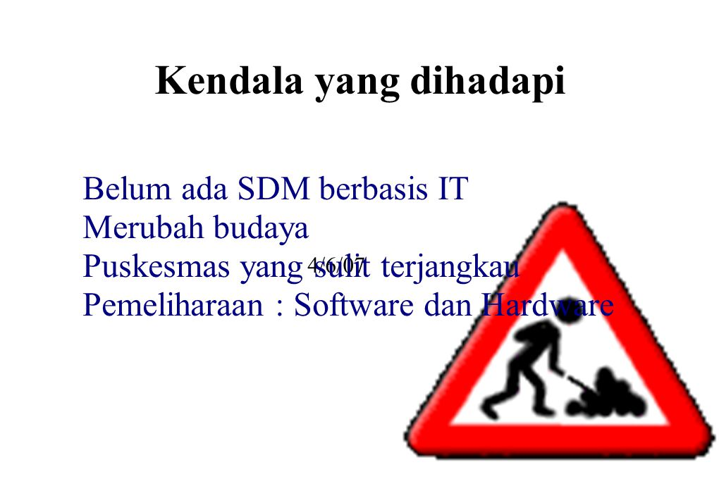 Kendala yang dihadapi 4/6/07 ● Belum ada SDM berbasis IT ● Merubah budaya ● Puskesmas yang sulit terjangkau ● Pemeliharaan : Software dan Hardware