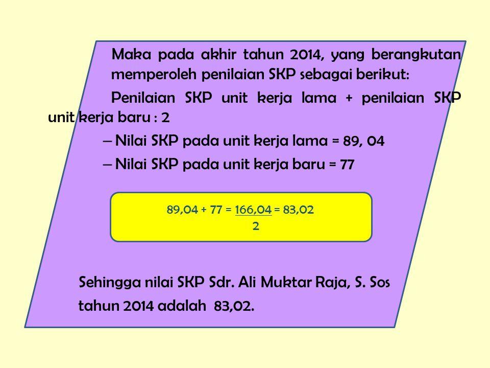 Maka pada akhir tahun 2014, yang berangkutan memperoleh penilaian SKP sebagai berikut: Penilaian SKP unit kerja lama + penilaian SKP unit kerja baru : 2 – Nilai SKP pada unit kerja lama = 89, 04 – Nilai SKP pada unit kerja baru = 77 Sehingga nilai SKP Sdr.