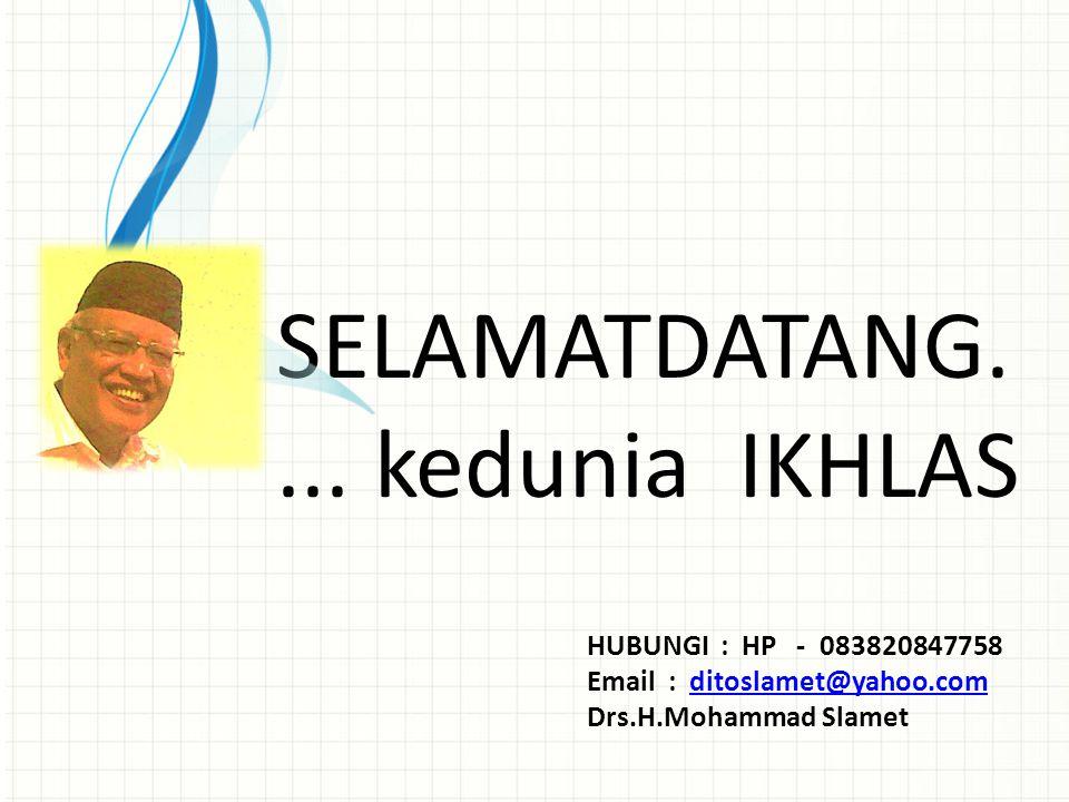 SELAMATDATANG.... kedunia IKHLAS HUBUNGI : HP - 083820847758 Email : ditoslamet@yahoo.comditoslamet@yahoo.com Drs.H.Mohammad Slamet