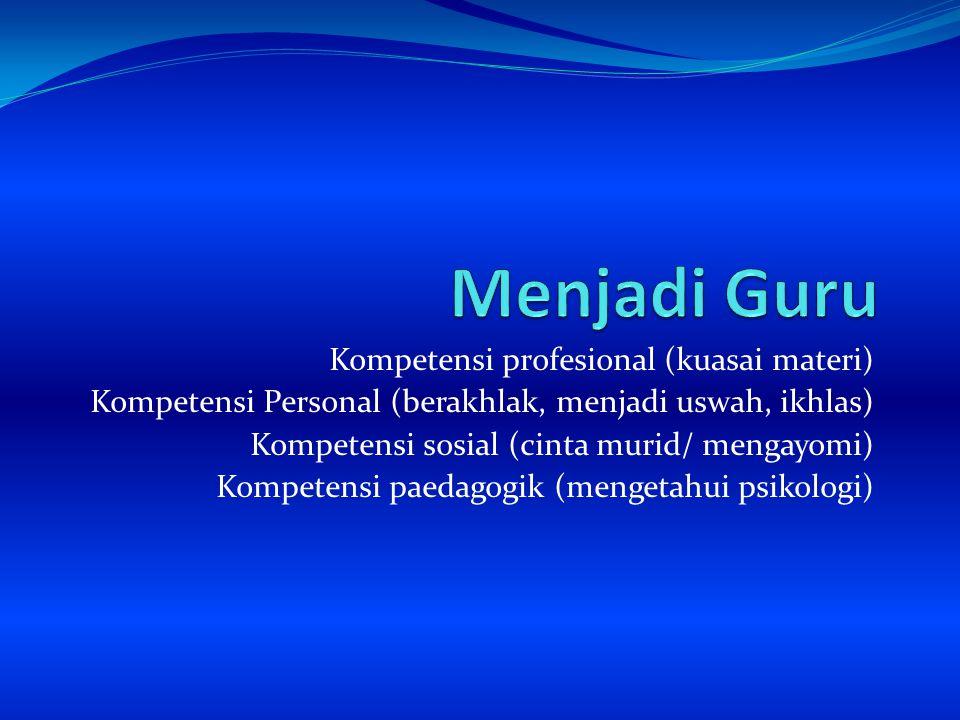 Kompetensi profesional (kuasai materi) Kompetensi Personal (berakhlak, menjadi uswah, ikhlas) Kompetensi sosial (cinta murid/ mengayomi) Kompetensi pa