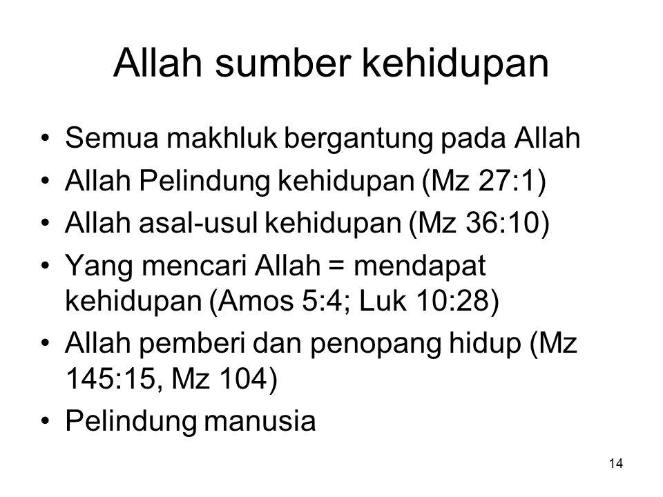14 Allah sumber kehidupan Semua makhluk bergantung pada Allah Allah Pelindung kehidupan (Mz 27:1) Allah asal-usul kehidupan (Mz 36:10) Yang mencari Al