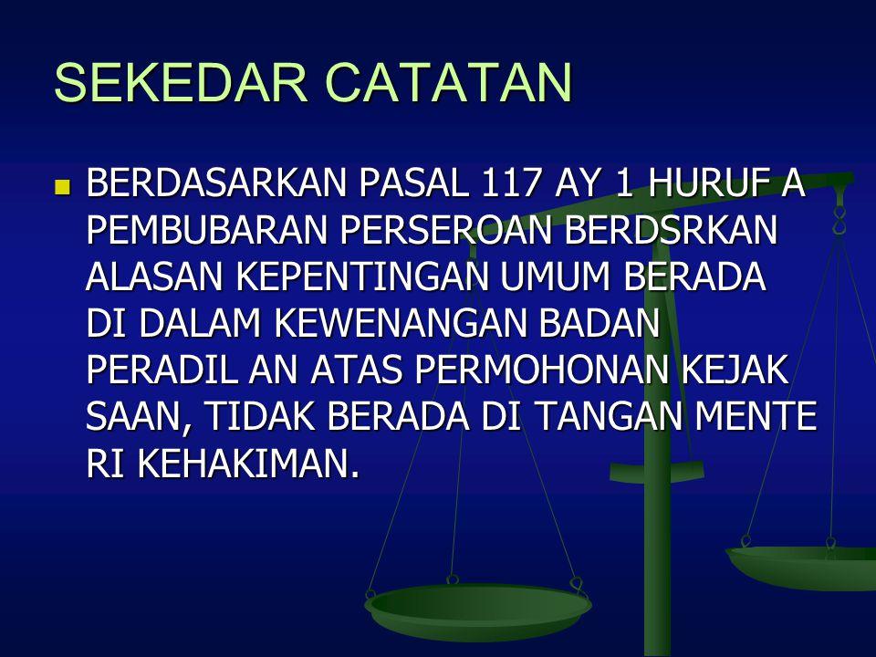 SEKEDAR CATATAN BERDASARKAN PASAL 117 AY 1 HURUF A PEMBUBARAN PERSEROAN BERDSRKAN ALASAN KEPENTINGAN UMUM BERADA DI DALAM KEWENANGAN BADAN PERADIL AN