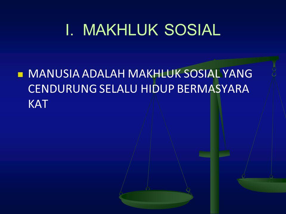 I. MAKHLUK SOSIAL MANUSIA ADALAH MAKHLUK SOSIAL YANG CENDURUNG SELALU HIDUP BERMASYARA KAT