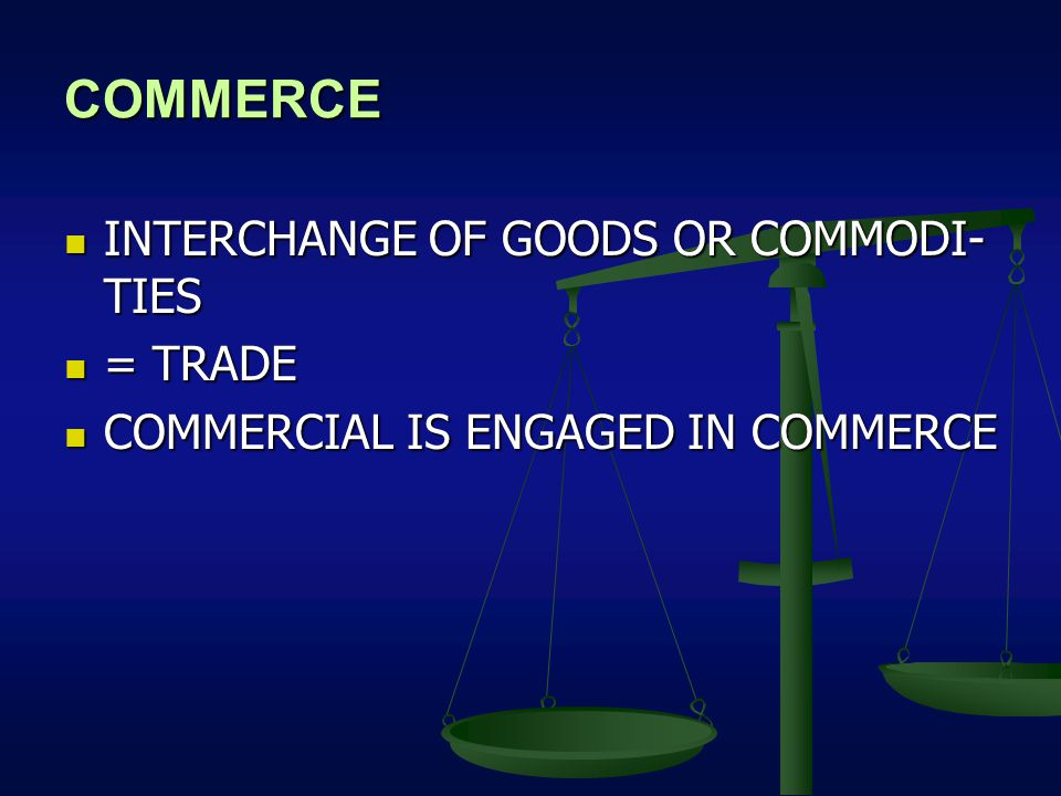 COMMERCE INTERCHANGE OF GOODS OR COMMODI- TIES INTERCHANGE OF GOODS OR COMMODI- TIES = TRADE = TRADE COMMERCIAL IS ENGAGED IN COMMERCE COMMERCIAL IS ENGAGED IN COMMERCE