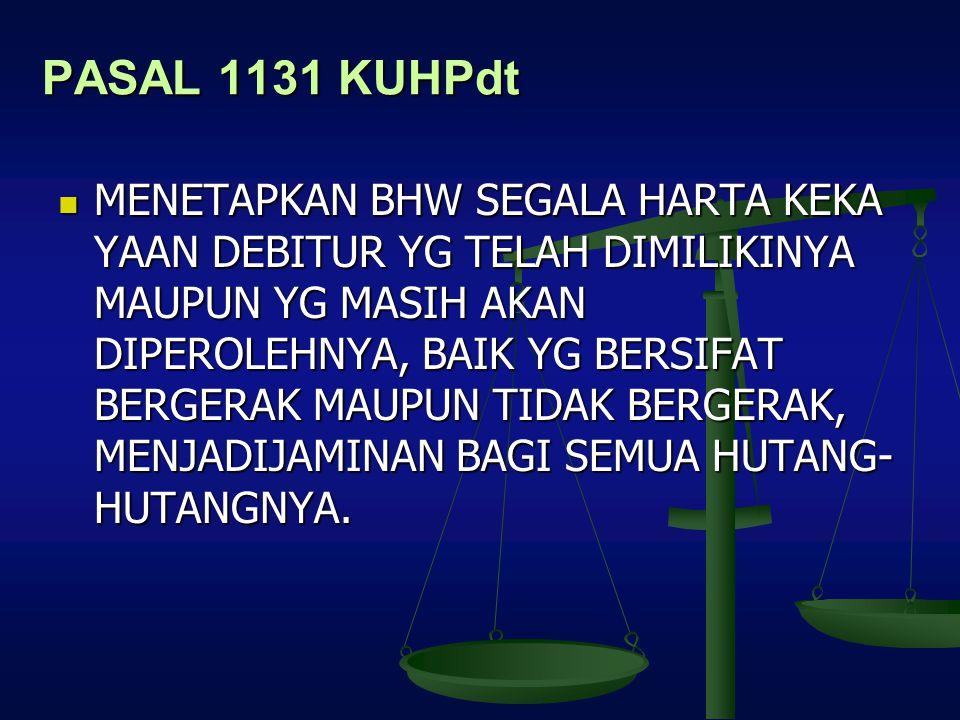 PASAL 1131 KUHPdt MENETAPKAN BHW SEGALA HARTA KEKA YAAN DEBITUR YG TELAH DIMILIKINYA MAUPUN YG MASIH AKAN DIPEROLEHNYA, BAIK YG BERSIFAT BERGERAK MAUP