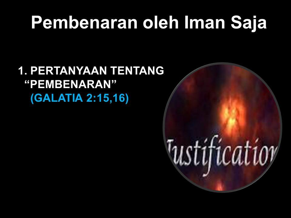 Black Pembenaran oleh Iman Saja 1. PERTANYAAN TENTANG PEMBENARAN (GALATIA 2:15,16)