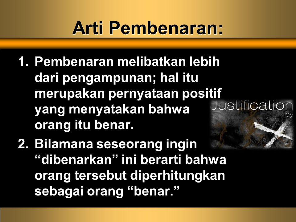 Arti Pembenaran: 1.Pembenaran melibatkan lebih dari pengampunan; hal itu merupakan pernyataan positif yang menyatakan bahwa orang itu benar.