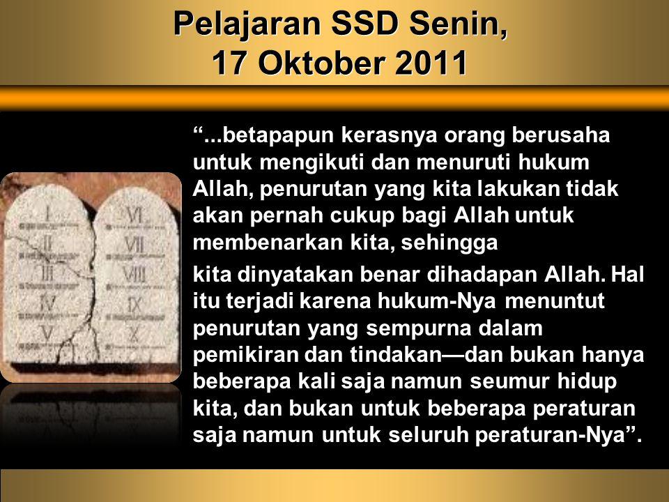 Pelajaran SSD Senin, 17 Oktober 2011 ...betapapun kerasnya orang berusaha untuk mengikuti dan menuruti hukum Allah, penurutan yang kita lakukan tidak akan pernah cukup bagi Allah untuk membenarkan kita, sehingga kita dinyatakan benar dihadapan Allah.