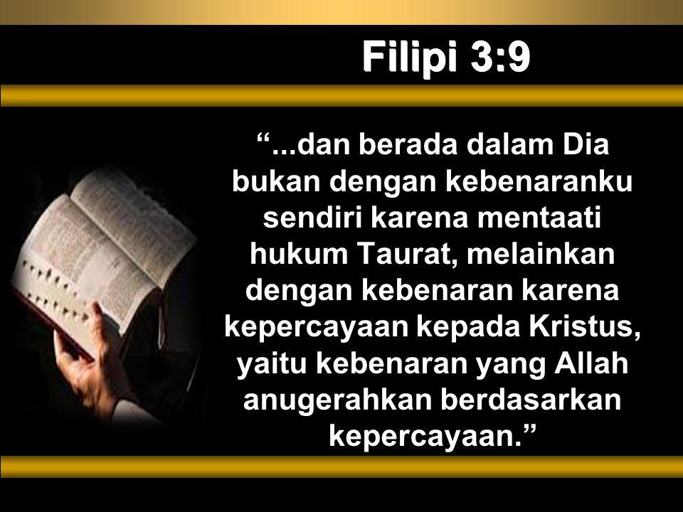Filipi 3:9 ...dan berada dalam Dia bukan dengan kebenaranku sendiri karena mentaati hukum Taurat, melainkan dengan kebenaran karena kepercayaan kepada Kristus, yaitu kebenaran yang Allah anugerahkan berdasarkan kepercayaan.