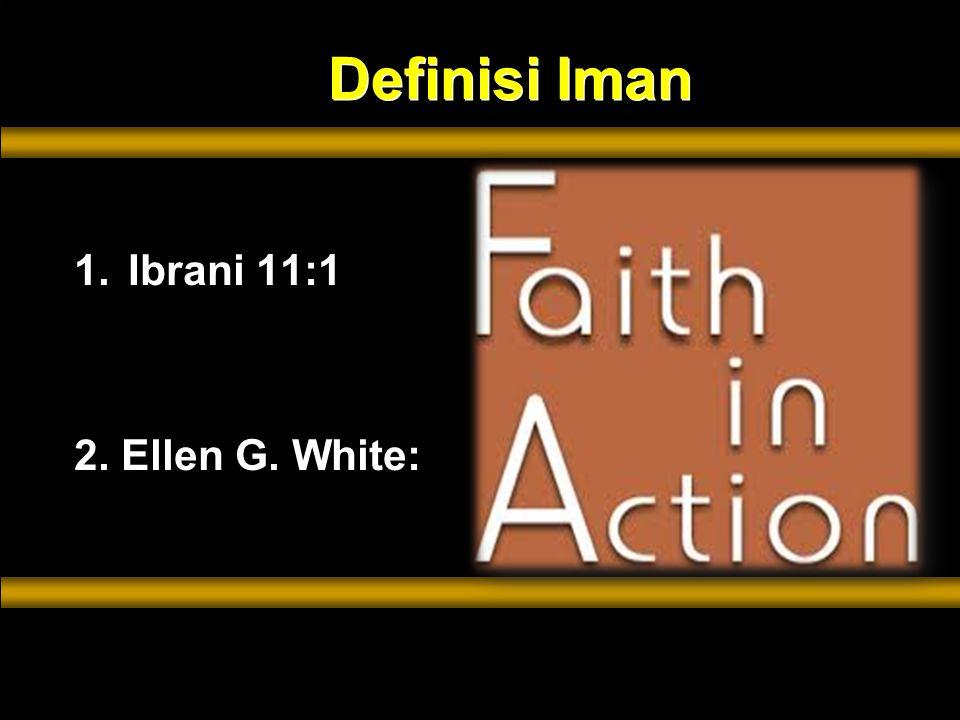 Definisi Iman 1.Ibrani 11:1 2. Ellen G. White: