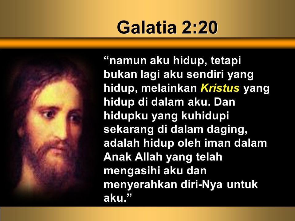 Galatia 2:20 namun aku hidup, tetapi bukan lagi aku sendiri yang hidup, melainkan Kristus yang hidup di dalam aku.