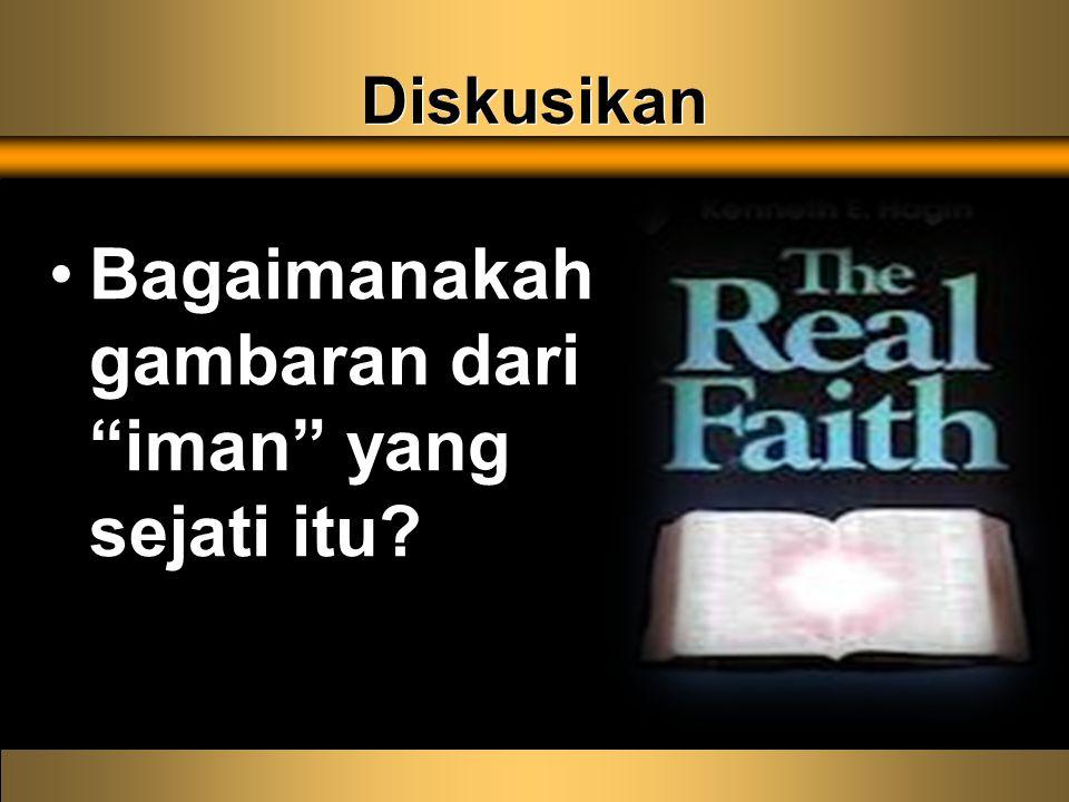 Diskusikan Bagaimanakah gambaran dari iman yang sejati itu?