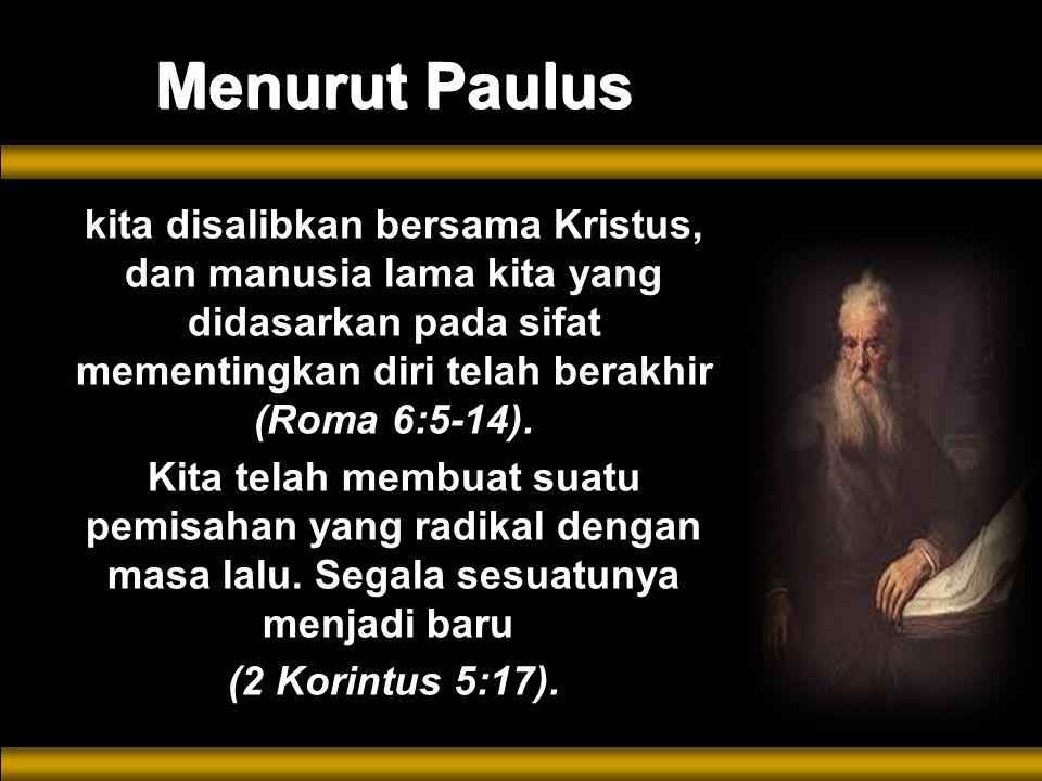Menurut Paulus kita disalibkan bersama Kristus, dan manusia lama kita yang didasarkan pada sifat mementingkan diri telah berakhir (Roma 6:5-14).