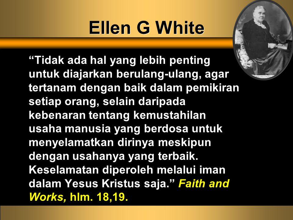 Ellen G White Tidak ada hal yang lebih penting untuk diajarkan berulang-ulang, agar tertanam dengan baik dalam pemikiran setiap orang, selain daripada kebenaran tentang kemustahilan usaha manusia yang berdosa untuk menyelamatkan dirinya meskipun dengan usahanya yang terbaik.