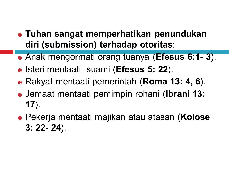  Tuhan sangat memperhatikan penundukan diri (submission) terhadap otoritas:  Anak mengormati orang tuanya (Efesus 6:1- 3).