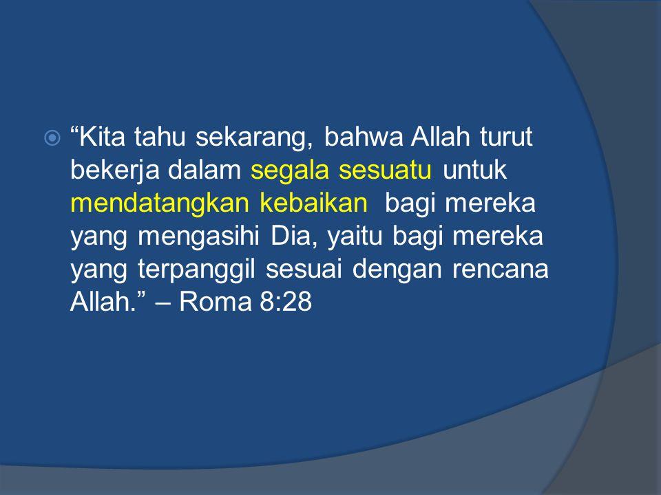 """ """"Kita tahu sekarang, bahwa Allah turut bekerja dalam segala sesuatu untuk mendatangkan kebaikan bagi mereka yang mengasihi Dia, yaitu bagi mereka ya"""