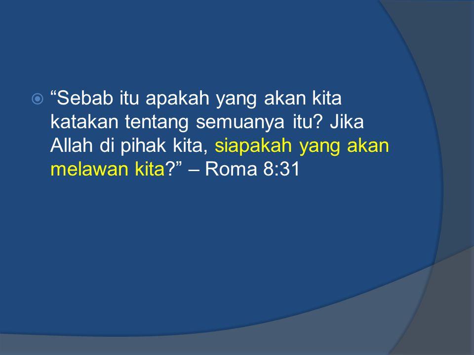 " ""Sebab itu apakah yang akan kita katakan tentang semuanya itu? Jika Allah di pihak kita, siapakah yang akan melawan kita?"" – Roma 8:31"