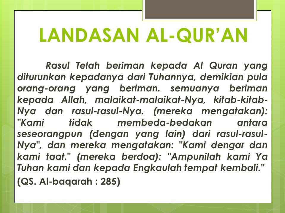 LANDASAN AL-QUR'AN Rasul Telah beriman kepada Al Quran yang diturunkan kepadanya dari Tuhannya, demikian pula orang-orang yang beriman. semuanya berim