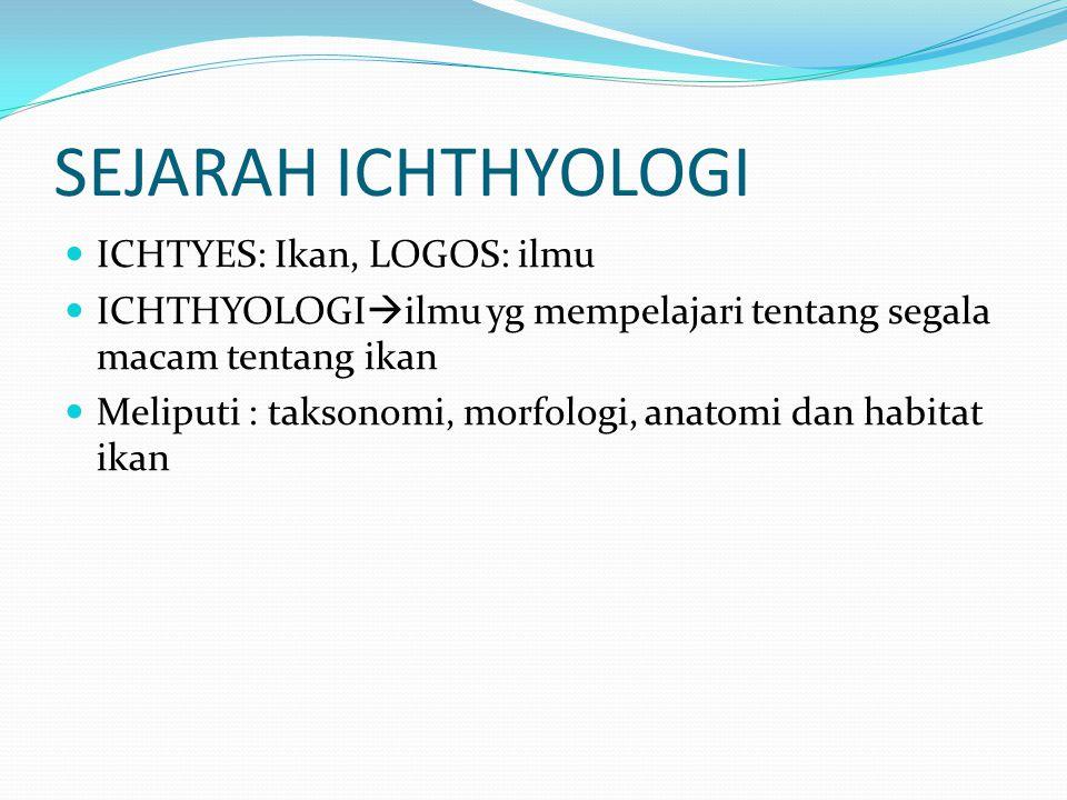 SEJARAH ICHTHYOLOGI ICHTYES: Ikan, LOGOS: ilmu ICHTHYOLOGI  ilmu yg mempelajari tentang segala macam tentang ikan Meliputi : taksonomi, morfologi, an