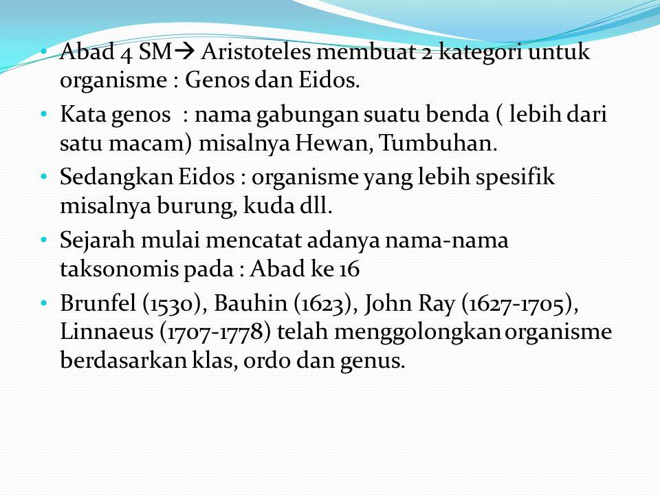 Abad 4 SM  Aristoteles membuat 2 kategori untuk organisme : Genos dan Eidos. Kata genos : nama gabungan suatu benda ( lebih dari satu macam) misalnya