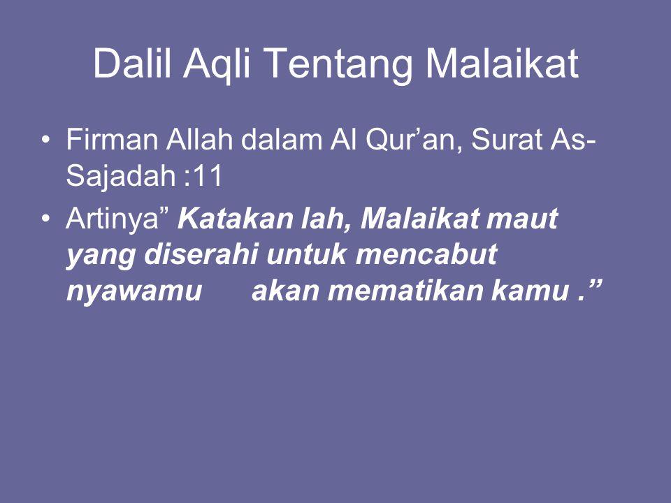 Dalil Aqli Tentang Malaikat Firman Allah dalam Al Qur'an, Surat As- Sajadah :11 Artinya Katakan lah, Malaikat maut yang diserahi untuk mencabut nyawamu akan mematikan kamu.