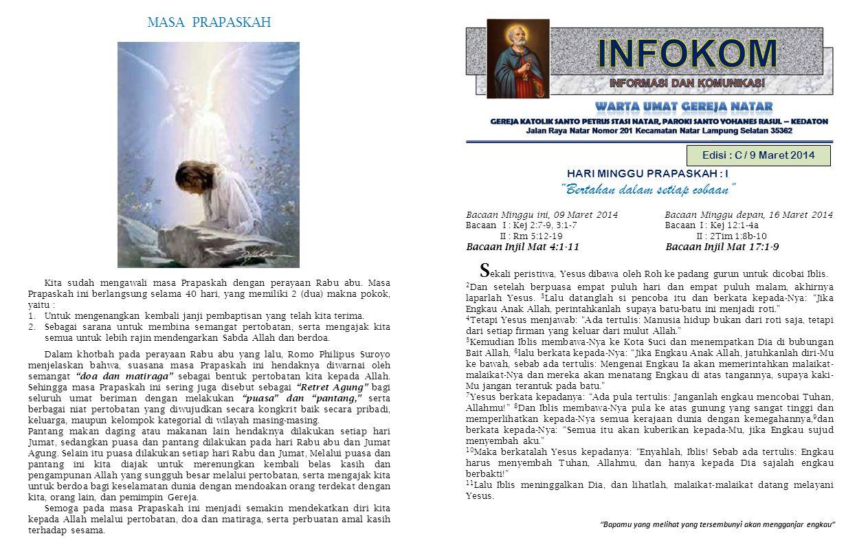Bapamu yang melihat yang tersembunyi akan mengganjar engkau Edisi : C / 9 Maret 2014 HARI MINGGU PRAPASKAH : I Bertahan dalam setiap cobaan Bacaan Minggu ini, 09 Maret 2014 Bacaan Minggu depan, 16 Maret 2014 Bacaan I : Kej 2:7-9, 3:1-7 Bacaan I : Kej 12:1-4a II : Rm 5:12-19 II : 2Tim 1:8b-10 Bacaan Injil Mat 4:1-11 Bacaan Injil Mat 17:1-9 S ekali peristiwa, Yesus dibawa oleh Roh ke padang gurun untuk dicobai Iblis.