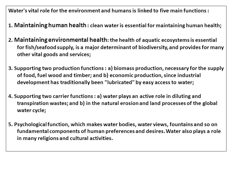 Water's vital role for the environment and humans is linked to five main functions : 1. Maintaining human health : clean water is essential for mainta