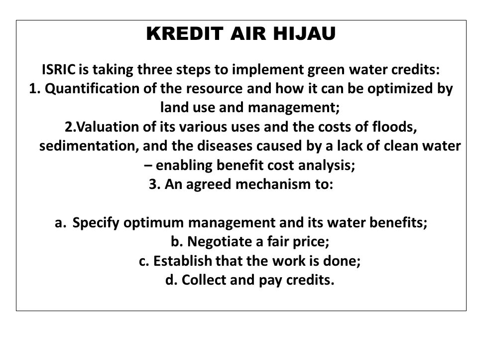 KREDIT AIR HIJAU ISRIC is taking three steps to implement green water credits: 1. Quantification of the resource and how it can be optimized by land u