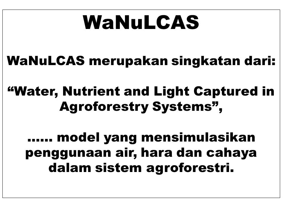 "WaNuLCAS WaNuLCAS merupakan singkatan dari: ""Water, Nutrient and Light Captured in Agroforestry Systems"", …… model yang mensimulasikan penggunaan air,"